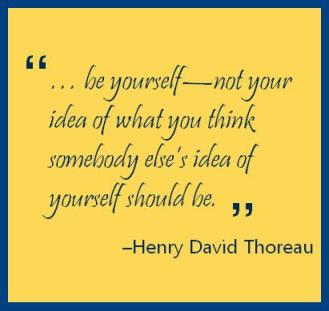"""… be yourself—not your idea of what you think somebody else's idea of yourself should be."" –Henry David Thorough"