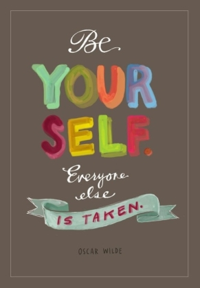 """Be yourself. Everyone else is taken."" ~Oscar Wilde"