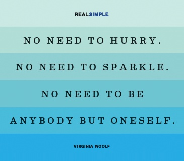 """No need to hurry. No need to sparkle. No need to be anybody but oneself."" ~Virginia Woolf"